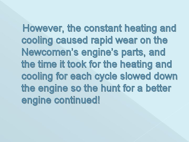 However, the constant heating and cooling caused rapid wear on the Newcomen's engine's parts,