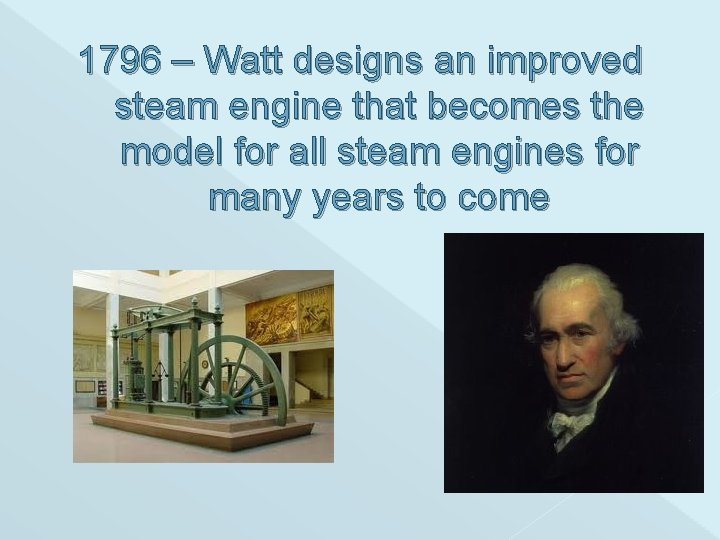 1796 – Watt designs an improved steam engine that becomes the model for all
