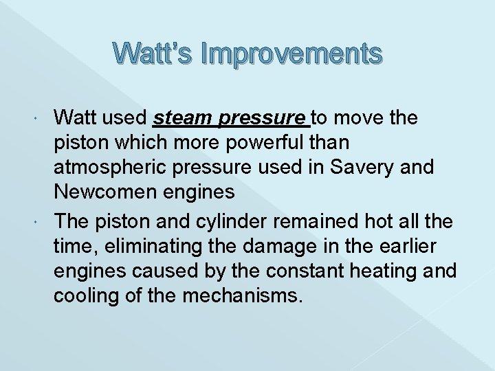 Watt's Improvements Watt used steam pressure to move the piston which more powerful than
