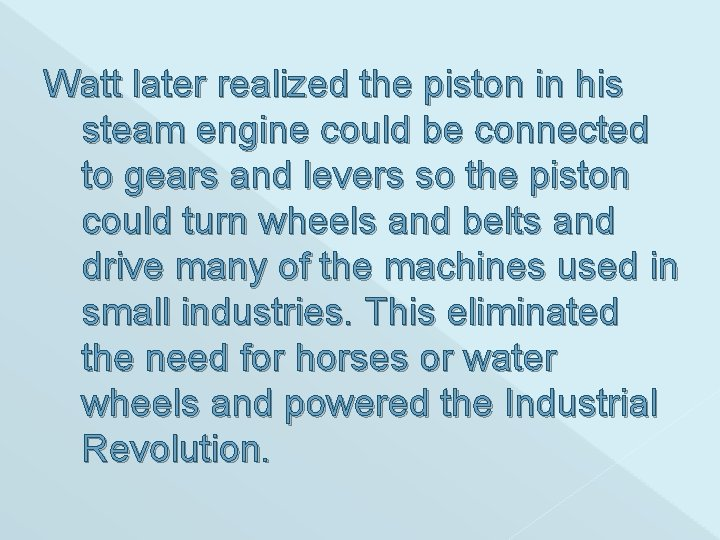 Watt later realized the piston in his steam engine could be connected to gears