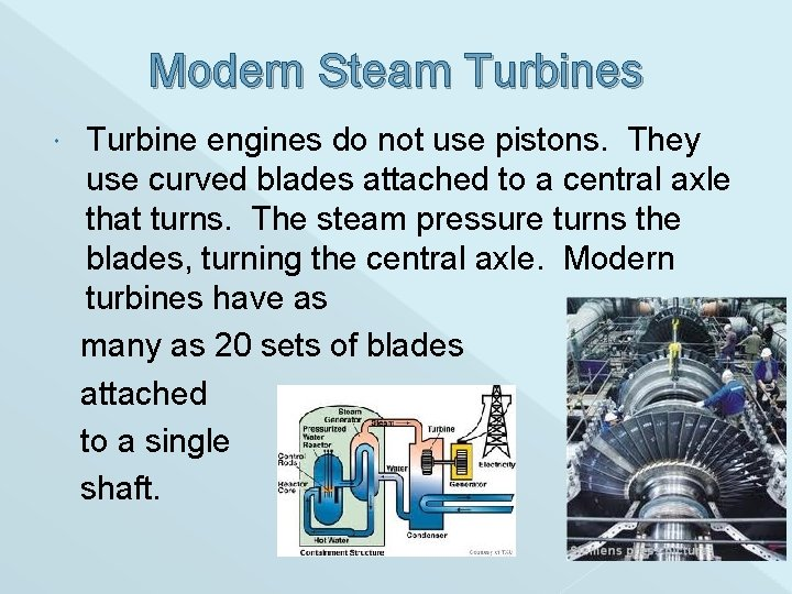 Modern Steam Turbines Turbine engines do not use pistons. They use curved blades attached