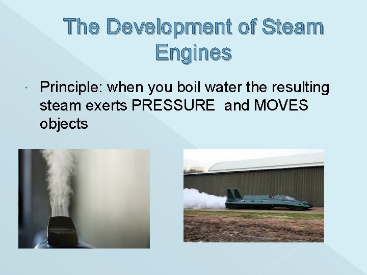 The Development of Steam Engines Principle: when you boil water the resulting steam exerts