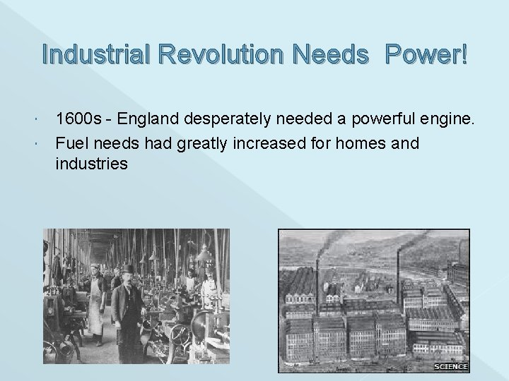 Industrial Revolution Needs Power! 1600 s - England desperately needed a powerful engine. Fuel