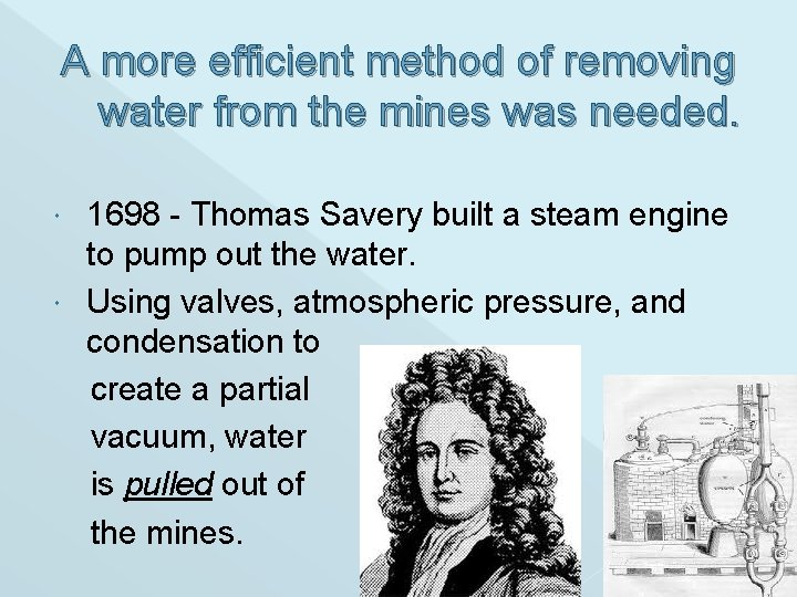 A more efficient method of removing water from the mines was needed. 1698 -