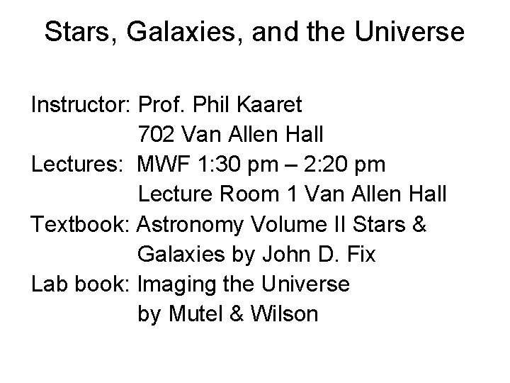Stars, Galaxies, and the Universe Instructor: Prof. Phil Kaaret 702 Van Allen Hall Lectures: