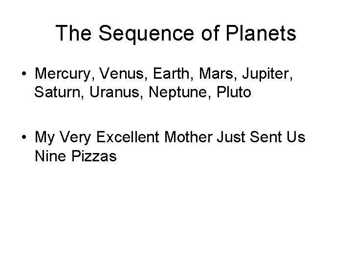 The Sequence of Planets • Mercury, Venus, Earth, Mars, Jupiter, Saturn, Uranus, Neptune, Pluto