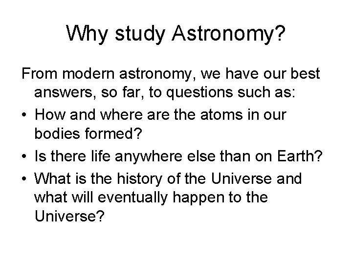 Why study Astronomy? From modern astronomy, we have our best answers, so far, to