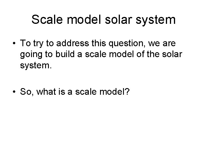 Scale model solar system • To try to address this question, we are going