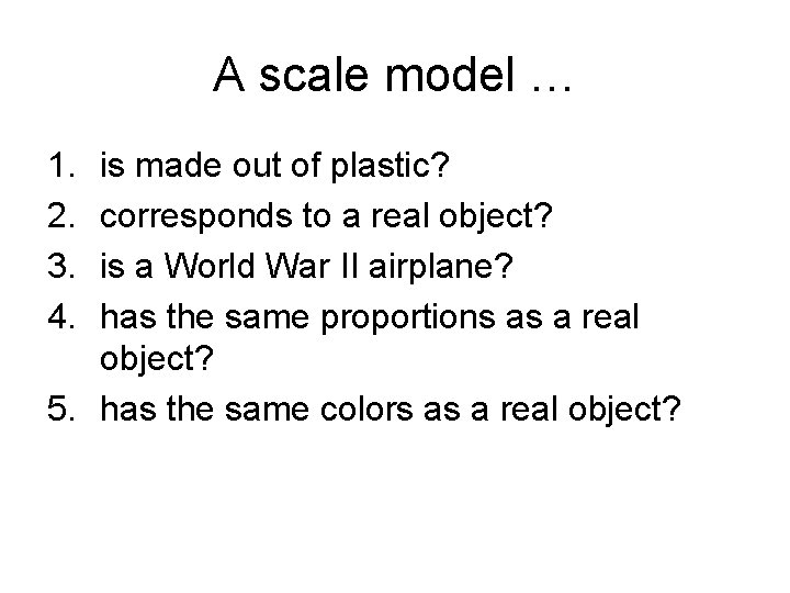 A scale model … 1. 2. 3. 4. is made out of plastic? corresponds