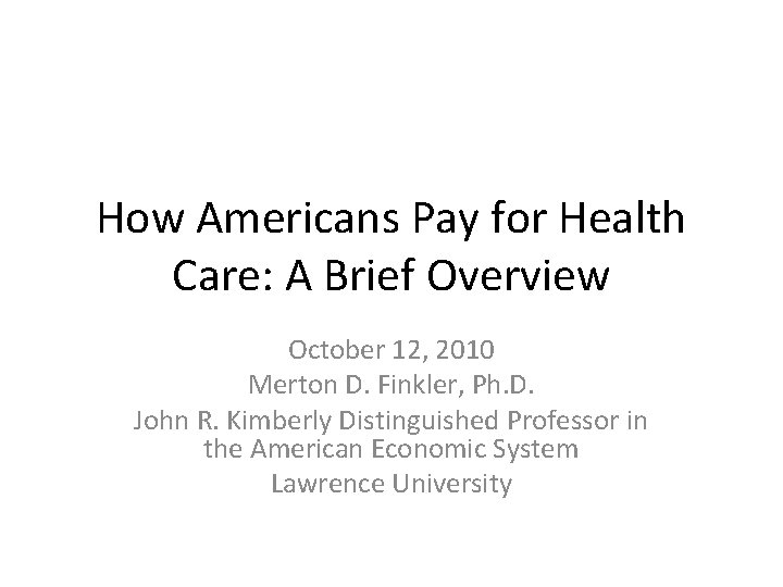 How Americans Pay for Health Care: A Brief Overview October 12, 2010 Merton D.