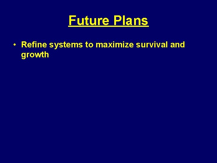 Future Plans • Refine systems to maximize survival and growth