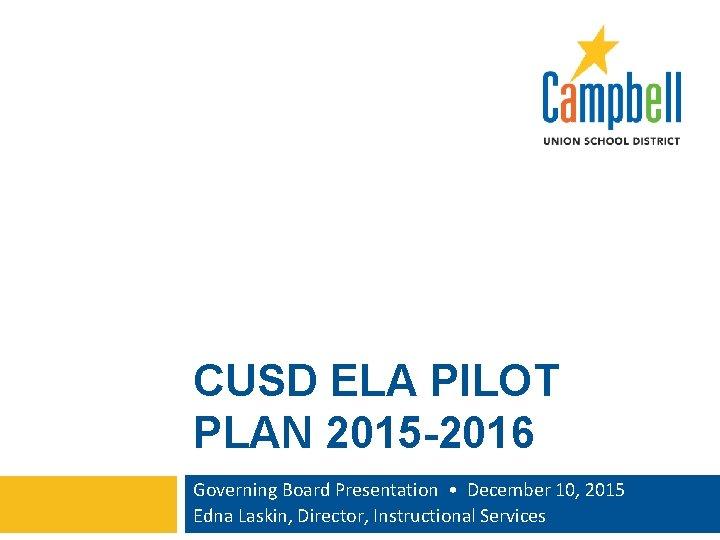 CUSD ELA PILOT PLAN 2015 -2016 Governing Board Presentation • December 10, 2015 Edna