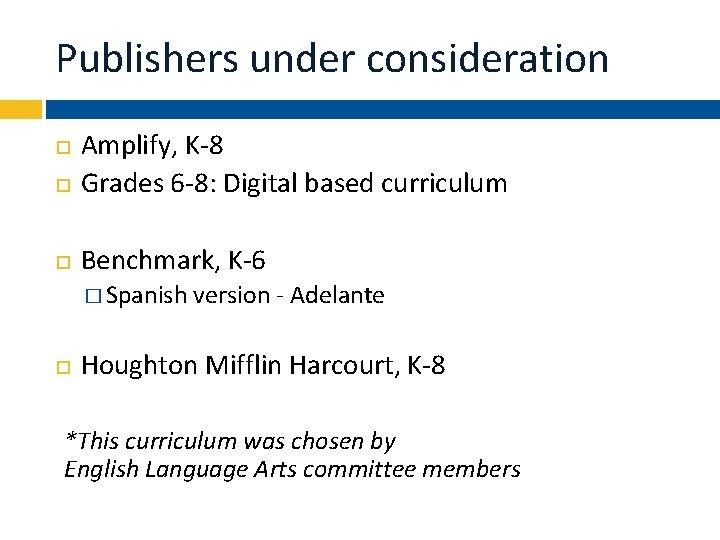 Publishers under consideration Amplify, K-8 Grades 6 -8: Digital based curriculum Benchmark, K-6 �