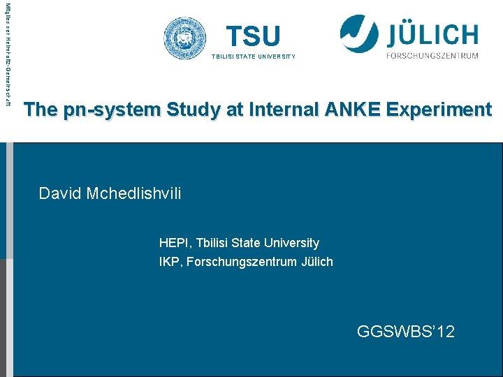 Mitglied der Helmholtz-Gemeinschaft TSU TBILISI STATE UNIVERSITY The pn-system Study at Internal ANKE Experiment