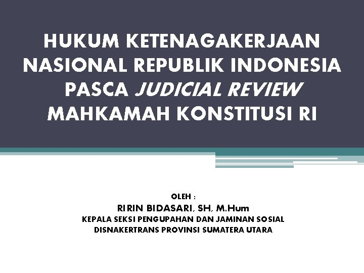 HUKUM KETENAGAKERJAAN NASIONAL REPUBLIK INDONESIA PASCA JUDICIAL REVIEW MAHKAMAH KONSTITUSI RI OLEH : RIRIN
