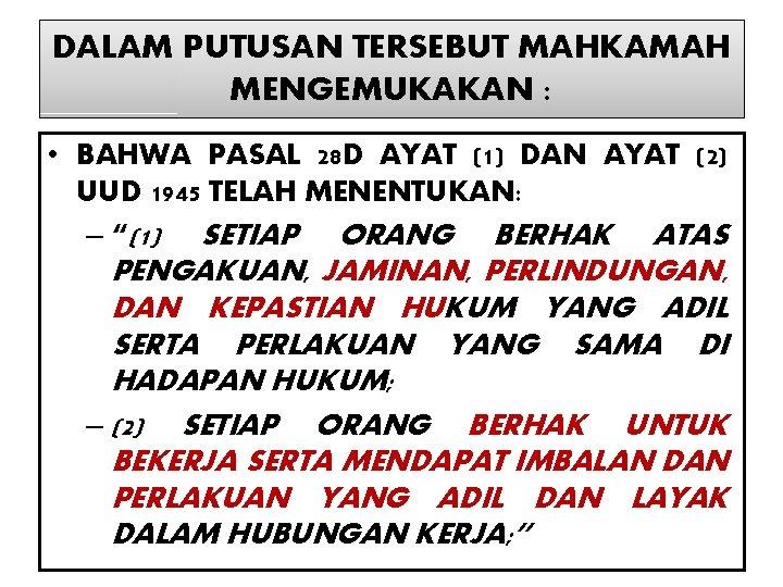 DALAM PUTUSAN TERSEBUT MAHKAMAH MENGEMUKAKAN : • BAHWA PASAL 28 D AYAT (1) DAN