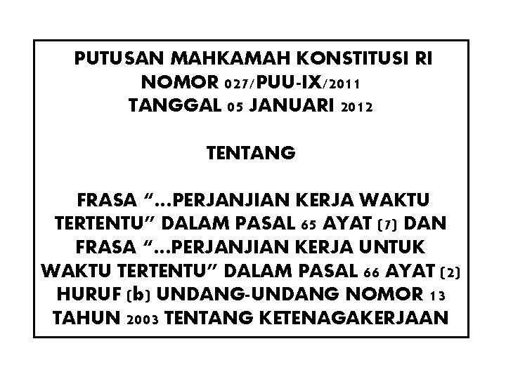 """PUTUSAN MAHKAMAH KONSTITUSI RI NOMOR 027/PUU-IX/2011 TANGGAL 05 JANUARI 2012 TENTANG FRASA """"…PERJANJIAN KERJA"""