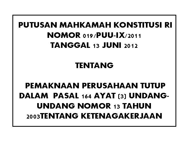 PUTUSAN MAHKAMAH KONSTITUSI RI NOMOR 019/PUU-IX/2011 TANGGAL 13 JUNI 2012 TENTANG PEMAKNAAN PERUSAHAAN TUTUP