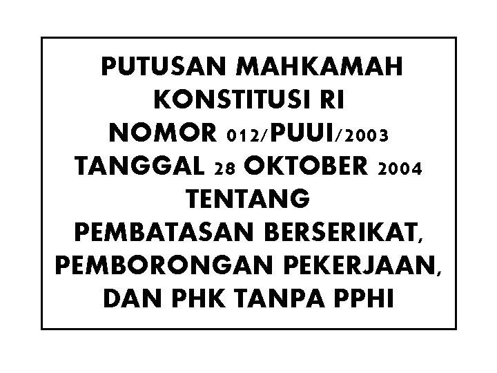 PUTUSAN MAHKAMAH KONSTITUSI RI NOMOR 012/PUUI/2003 TANGGAL 28 OKTOBER 2004 TENTANG PEMBATASAN BERSERIKAT, PEMBORONGAN