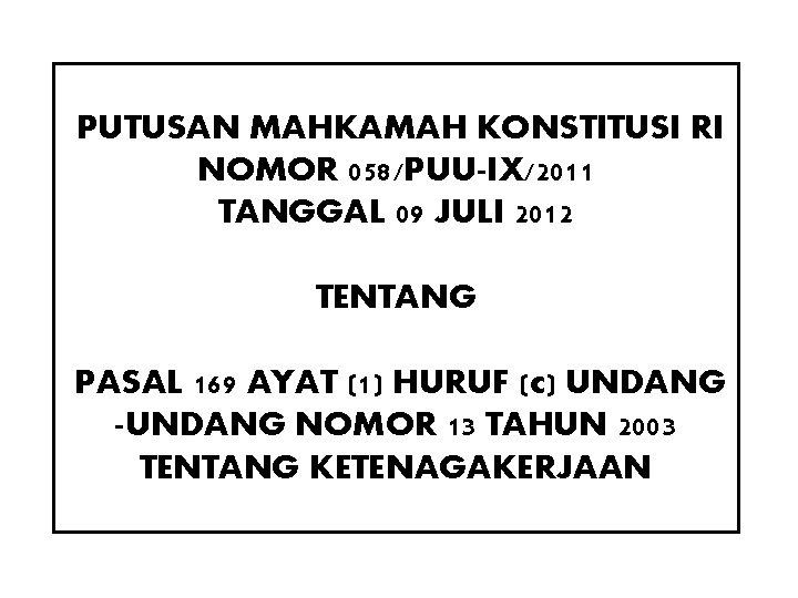 PUTUSAN MAHKAMAH KONSTITUSI RI NOMOR 058/PUU-IX/2011 TANGGAL 09 JULI 2012 TENTANG PASAL 169 AYAT