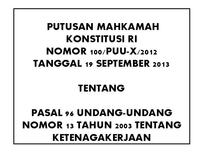 PUTUSAN MAHKAMAH KONSTITUSI RI NOMOR 100/PUU-X/2012 TANGGAL 19 SEPTEMBER 2013 TENTANG PASAL 96 UNDANG-UNDANG
