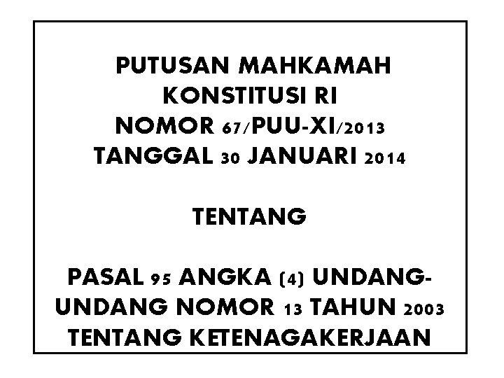 PUTUSAN MAHKAMAH KONSTITUSI RI NOMOR 67/PUU-XI/2013 TANGGAL 30 JANUARI 2014 TENTANG PASAL 95 ANGKA