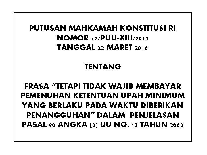 """PUTUSAN MAHKAMAH KONSTITUSI RI NOMOR 72/PUU-XIII/2015 TANGGAL 22 MARET 2016 TENTANG FRASA """"TETAPI TIDAK"""