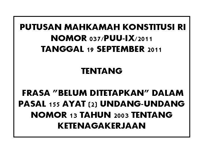 """PUTUSAN MAHKAMAH KONSTITUSI RI NOMOR 037/PUU-IX/2011 TANGGAL 19 SEPTEMBER 2011 TENTANG FRASA """"BELUM DITETAPKAN"""""""