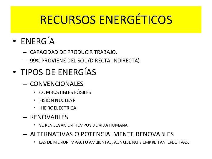 RECURSOS ENERGÉTICOS • ENERGÍA – CAPACIDAD DE PRODUCIR TRABAJO. – 99% PROVIENE DEL SOL