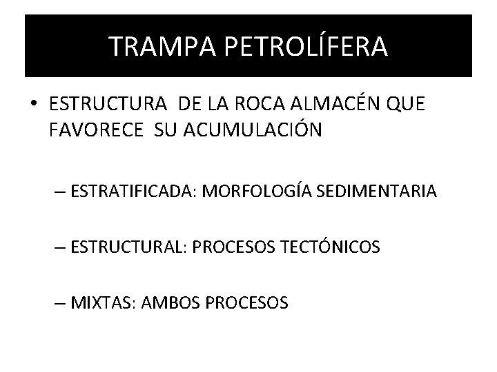 TRAMPA PETROLÍFERA • ESTRUCTURA DE LA ROCA ALMACÉN QUE FAVORECE SU ACUMULACIÓN – ESTRATIFICADA: