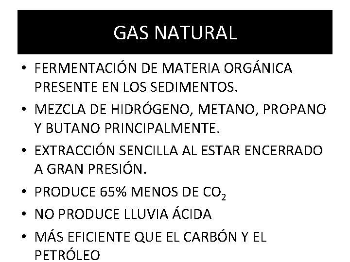 GAS NATURAL • FERMENTACIÓN DE MATERIA ORGÁNICA PRESENTE EN LOS SEDIMENTOS. • MEZCLA DE