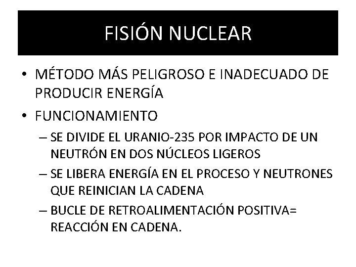 FISIÓN NUCLEAR • MÉTODO MÁS PELIGROSO E INADECUADO DE PRODUCIR ENERGÍA • FUNCIONAMIENTO –