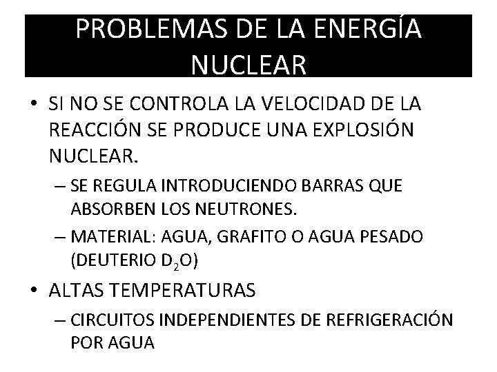 PROBLEMAS DE LA ENERGÍA NUCLEAR • SI NO SE CONTROLA LA VELOCIDAD DE LA