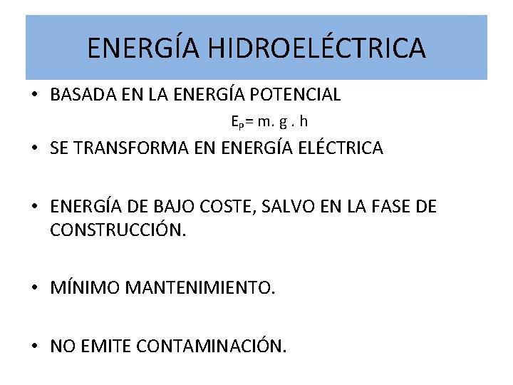 ENERGÍA HIDROELÉCTRICA • BASADA EN LA ENERGÍA POTENCIAL EP= m. g. h • SE