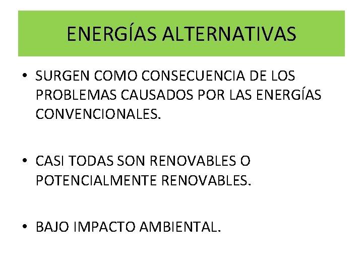 ENERGÍAS ALTERNATIVAS • SURGEN COMO CONSECUENCIA DE LOS PROBLEMAS CAUSADOS POR LAS ENERGÍAS CONVENCIONALES.