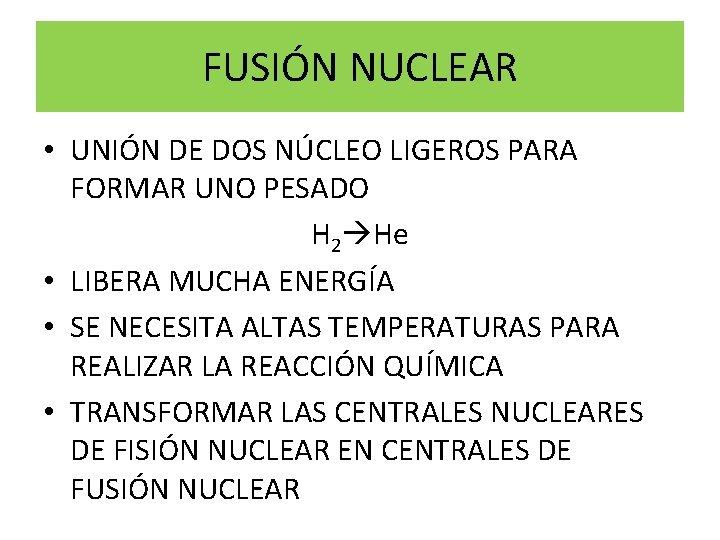 FUSIÓN NUCLEAR • UNIÓN DE DOS NÚCLEO LIGEROS PARA FORMAR UNO PESADO H 2