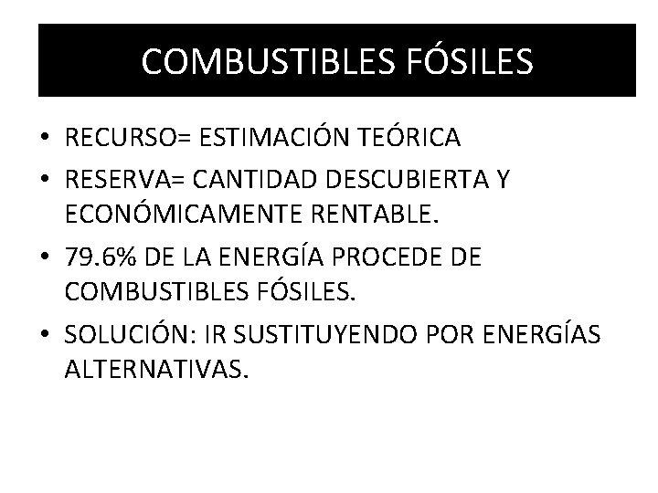COMBUSTIBLES FÓSILES • RECURSO= ESTIMACIÓN TEÓRICA • RESERVA= CANTIDAD DESCUBIERTA Y ECONÓMICAMENTE RENTABLE. •