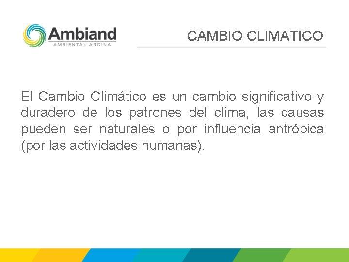 CAMBIO CLIMATICO El Cambio Climático es un cambio significativo y duradero de los patrones