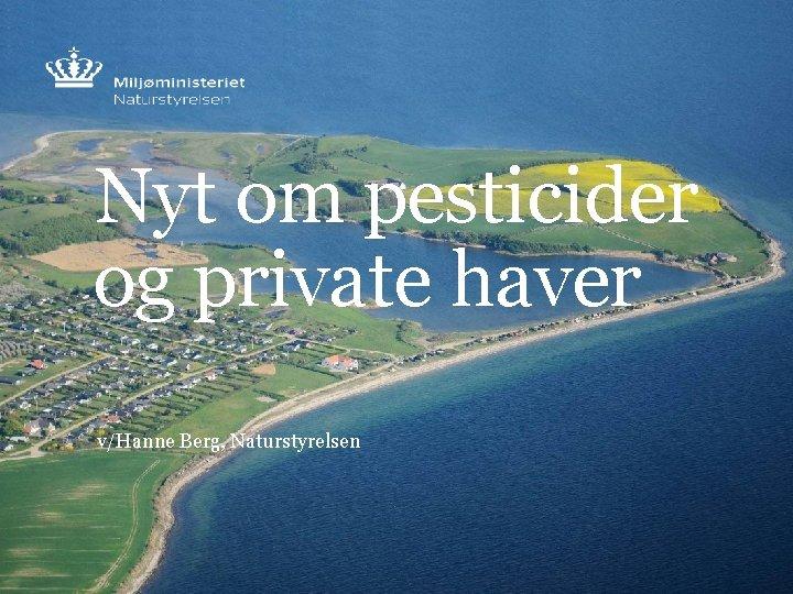 Nyt om pesticider og private haver v/Hanne Berg, Naturstyrelsen