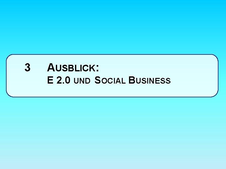 3 AUSBLICK: E 2. 0 UND SOCIAL BUSINESS