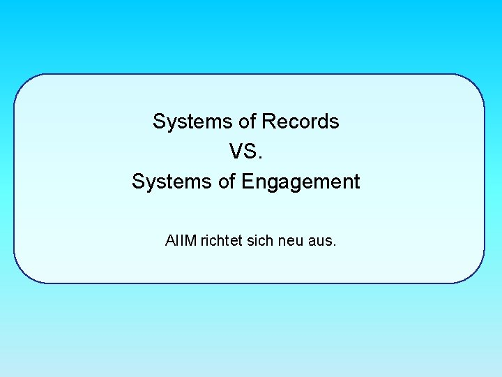Systems of Records VS. Systems of Engagement AIIM richtet sich neu aus.