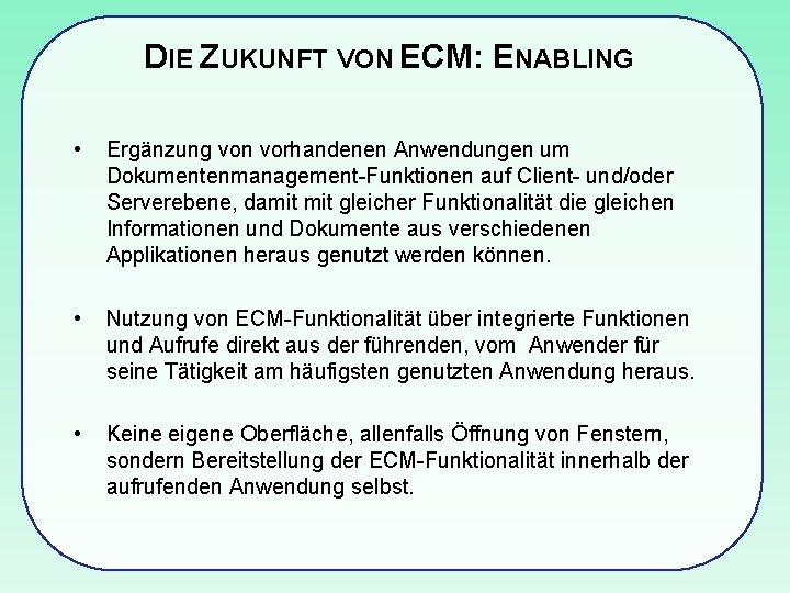 DIE ZUKUNFT VON ECM: ENABLING • Ergänzung von vorhandenen Anwendungen um Dokumentenmanagement-Funktionen auf Client-