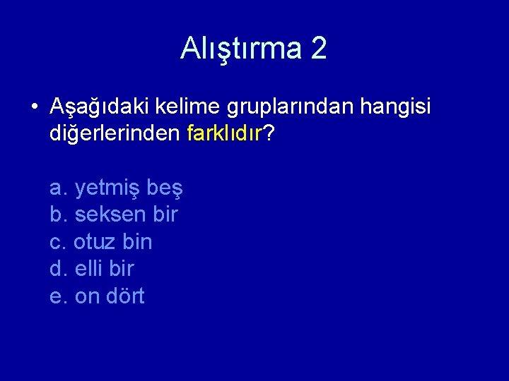 Alıştırma 2 • Aşağıdaki kelime gruplarından hangisi diğerlerinden farklıdır? a. yetmiş beş b. seksen