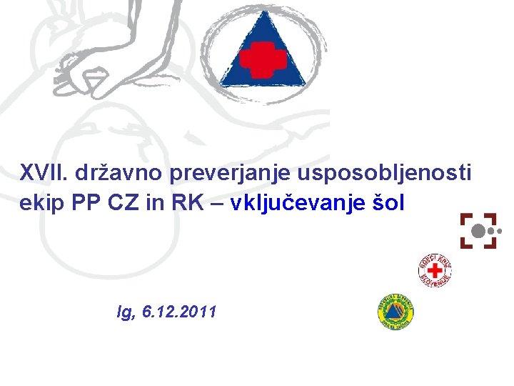 XVII. državno preverjanje usposobljenosti ekip PP CZ in RK – vključevanje šol Ig, 6.