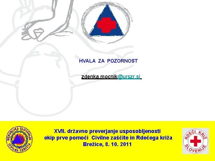 HVALA ZA POZORNOST zdenka. mocnik@urszr. si XVII. državno preverjanje usposobljenosti ekip prve pomoči Civilne