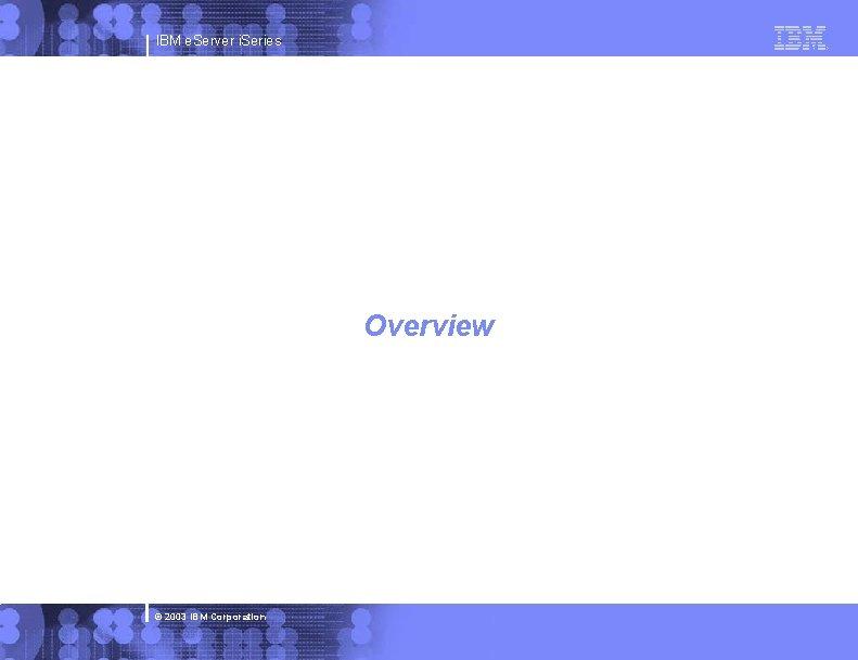 IBM e. Server i. Series Overview © 2003 IBM Corporation