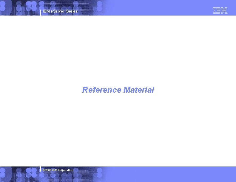 IBM e. Server i. Series Reference Material © 2003 IBM Corporation