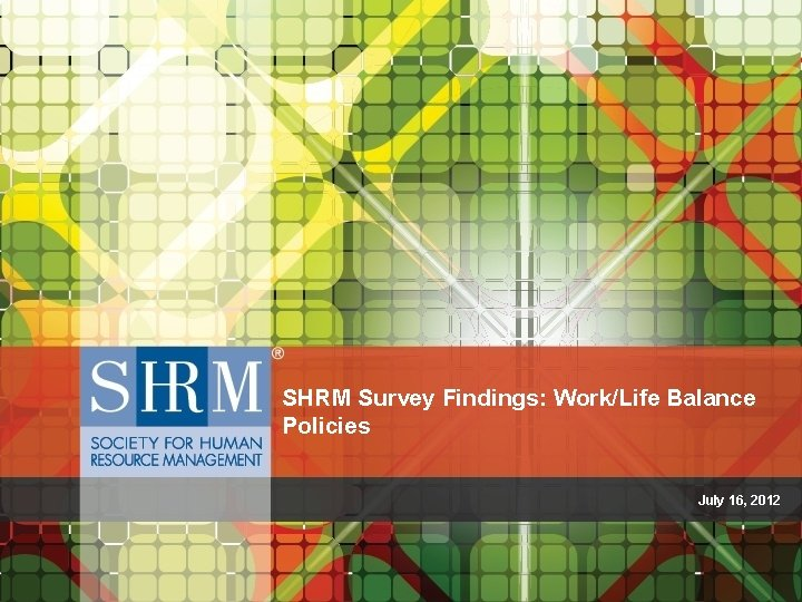 SHRM Survey Findings: Work/Life Balance Policies July 16, 2012