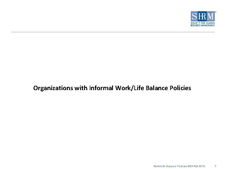 Organizations with Informal Work/Life Balance Policies ©SHRM 2012 7