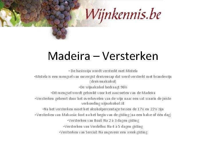 Madeira – Versterken • De basiswijn wordt versterkt met Mistela • Mistela is een